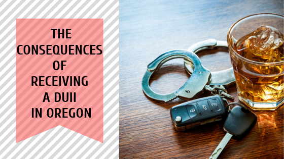 The Consequences of Receiving a DUII in Oregon