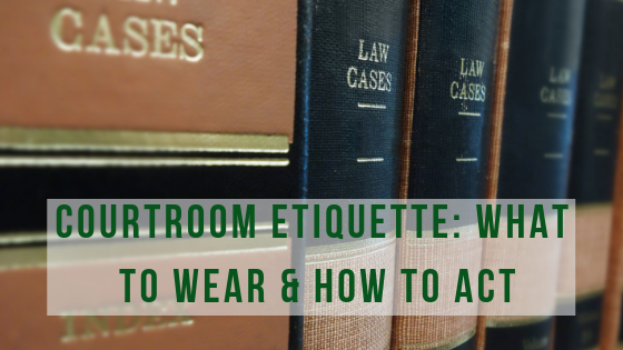 Courtroom Etiquette: What to Wear & How to Act