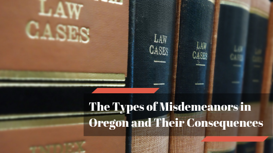 The Types of Misdemeanors in Oregon and Their Consequences