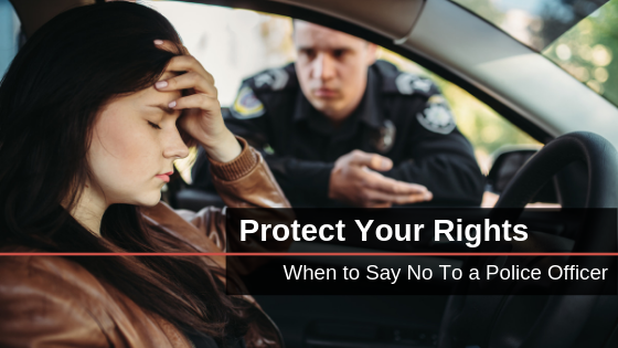 learn when to say no to a police officer: know your rights