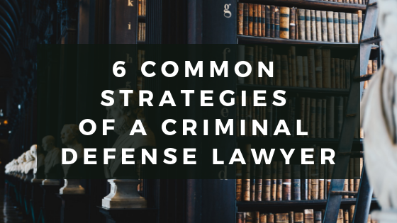 6 Common Strategies of a Criminal Defense Lawyer