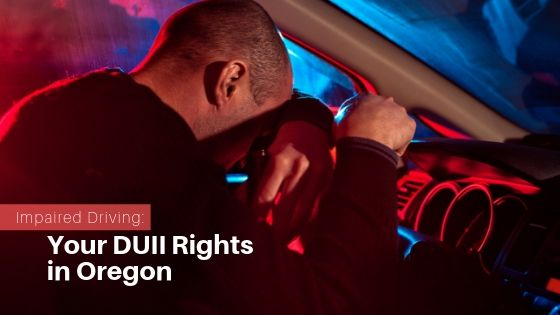 Impaired Driving: Your DUII Rights in Oregon