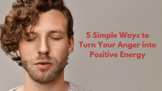 5 Simple Ways to Turn Your Anger into Positive Energy